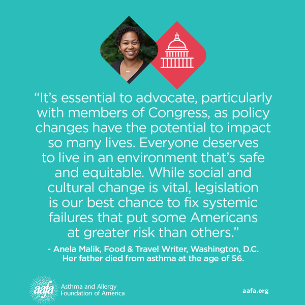 It's essential to advocate, particularly with members of Congress, as policy changes have the potential to impact so many lives. Everyone deserves to live in an environment that's safe and equitable. While social and cultural change is vital, legislation is our best chance to fix systemic failures that put some Americans at greater risk than others. −Anela Malik, Food & Travel Writer, Washington, D.C. Her father died from asthma at the age of 56.