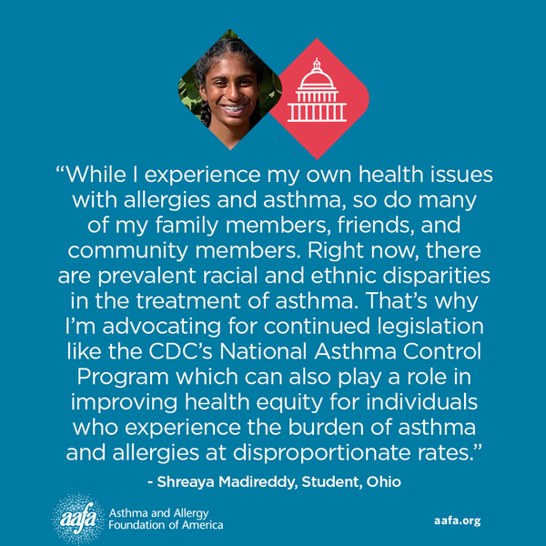 "While I experience my own health issues with allergies and asthma, so do many of my family members, friends, and community members. Right now, there are prevalent racial and ethnic disparities in the treatment of asthma. That's why I'm advocating for continued legislation like the CDC's National Asthma Control Program which can also play a role in improving health equity for individuals who experience the burden of asthma and allergies at disproportionate rates."" −Shreaya Madireddy, Student, Ohio"