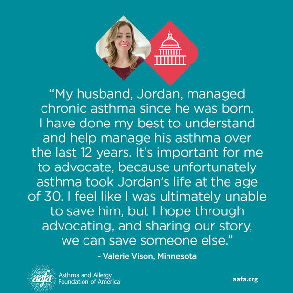 """My husband, Jordan, managed chronic asthma since he was born. I have done my best to understand and help manage his asthma over the last 12 years. It's important for me to advocate, because unfortunately asthma took Jordan's life at the age of 30. I feel like I was ultimately unable to save him, but I hope through advocating, and sharing our story, we can save someone else."" −Valerie Vison, Minnesota"
